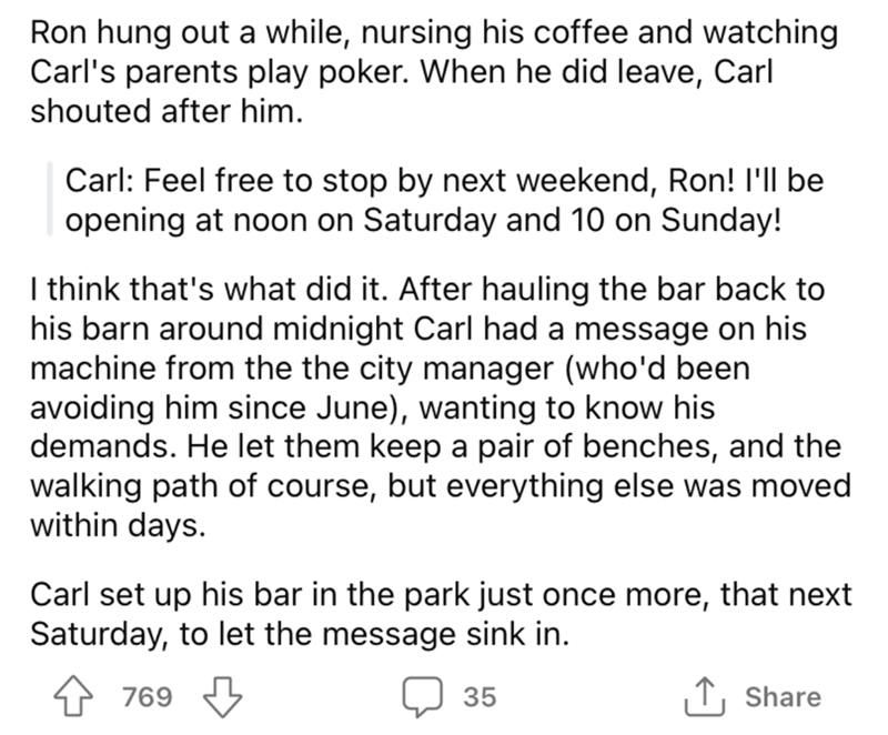 Font - Ron hung out a while, nursing his coffee and watching Carl's parents play poker. When he did leave, Carl shouted after him. Carl: Feel free to stop by next weekend, Ron! I'll be opening at noon on Saturday and 10 on Sunday! I think that's what did it. After hauling the bar back to his barn around midnight Carl had a message on his machine from the the city manager (who'd been avoiding him since June), wanting to know his demands. He let them keep a pair of benches, and the walking path of
