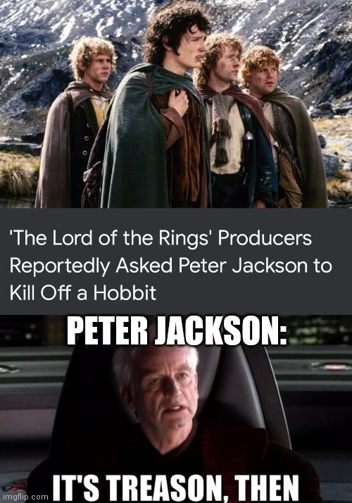 Head - 'The Lord of the Rings' Producers Reportedly Asked Peter Jackson to Kill Off a Hobbit E PETER JACKSON: IT'S TREASON, THEN imgflip.com