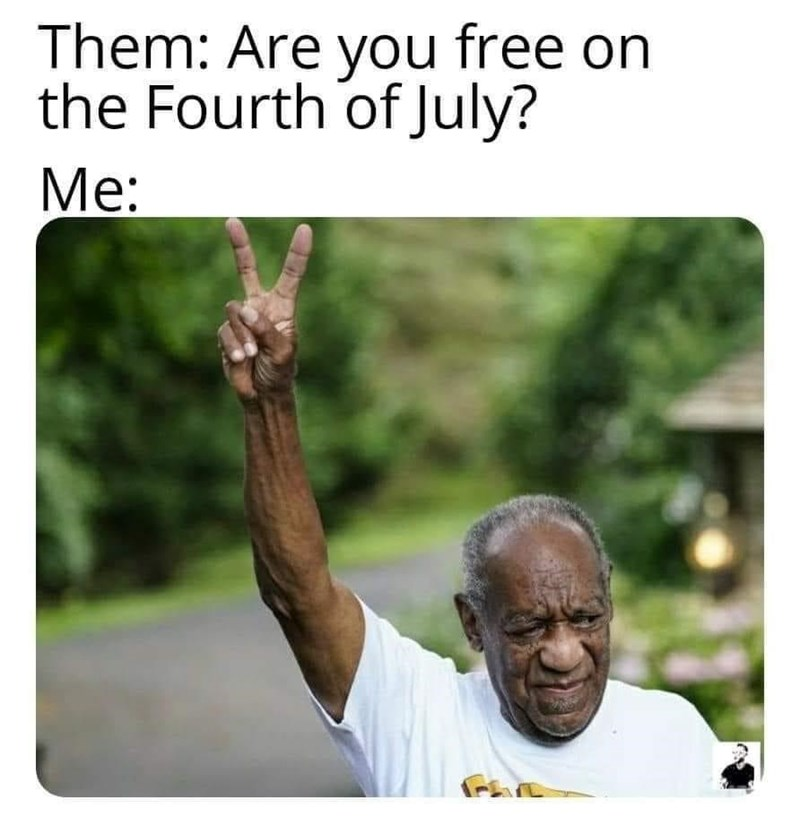 Hand - Them: Are you free on the Fourth of July? Me: