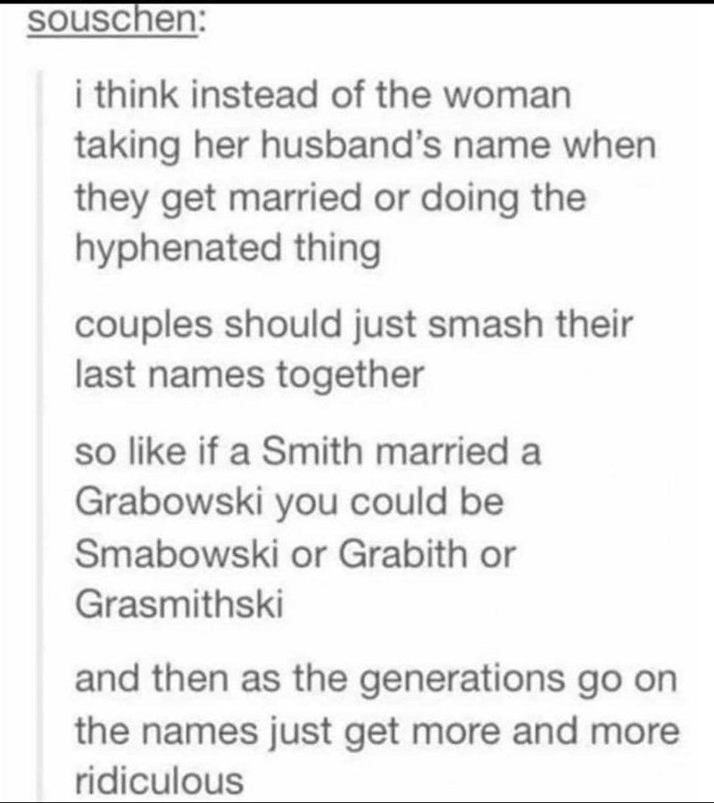 Font - souschen: i think instead of the woman taking her husband's name when they get married or doing the hyphenated thing couples should just smash their last names together so like if a Smith married a Grabowski you could be Smabowski or Grabith or Grasmithski and then as the generations go on the names just get more and more ridiculous