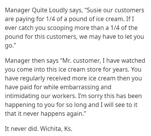"""Font - Manager Quite Loudly says, """"Susie our customers are paying for 1/4 of a pound of ice cream. If I ever catch you scooping more than a 1/4 of the pound for this customers, we may have to let you go."""" Manager then says """"Mr. customer, I have watched you come into this ice cream store for years. You have regularly received more ice cream then you have paid for while embarrassing and intimidating our workers. I'm sorry this has been happening to you for so long and I will see to it that it neve"""