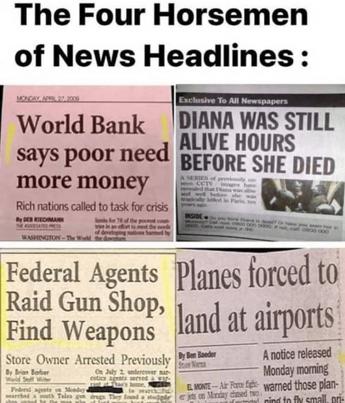 Newspaper - The Four Horsemen of News Headlines: MONDAY AP 27,209 Exclusive To All Newspapers DIANA WAS STILL ALIVE HOURS World Bank says poor need BEFORE SHE DIED more money A SERIES of previoly un sern CCTV revealed that an wed wel have Before cally hilled Rich nations called to task for crisis INSIDED MUceee? e Diarkin dea Or hve yow en her a Dy DER RIEDMANN AAD CSS (the poorst cuu met De needs harmed by d develi WASHINGTON-The Wird thed Federal Agents Planes forced to Raid Gun Shop, land at