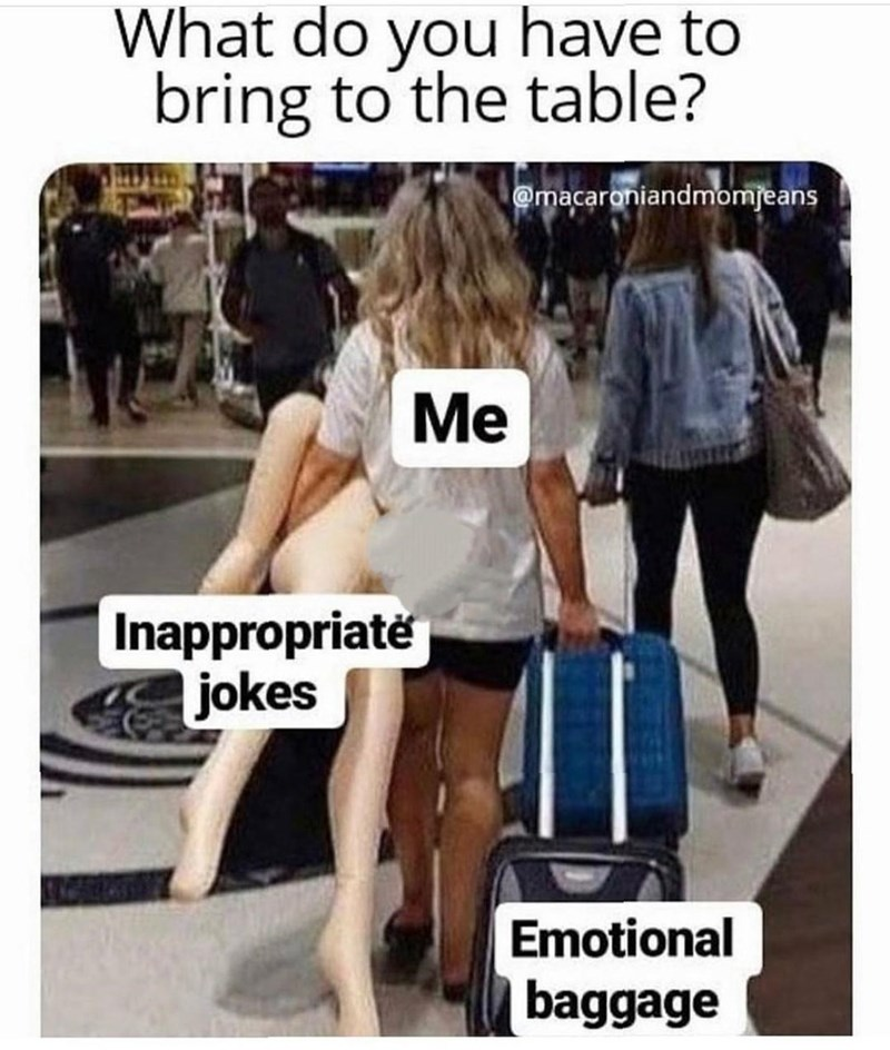 Joint - What do you have to bring to the table? @macaroniandmomjeans Me Inappropriate jokes Emotional baggage