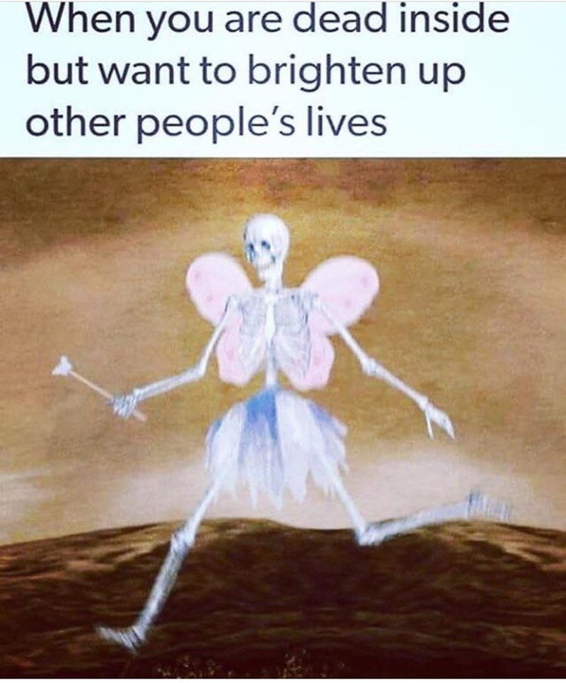 Organism - When you are dead inside but want to brighten up other people's lives