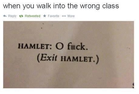Rectangle - when you walk into the wrong class 6 Reply t3 Retweeted * Favorite * More HAMLET: O fuck. (Exit HAMLET.)