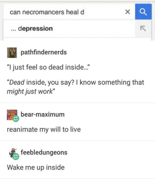"""Product - can necromancers heal d .. depression pathfindernerds """"I just feel so dead inside.."""" """"Dead inside, you say? I know something that might just work"""" bear-maximum reanimate my will to live feebledungeons Wake me up inside"""