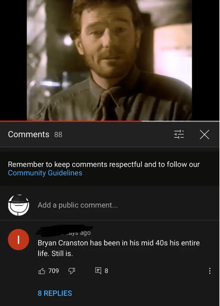 Font - Comments 88 Remember to keep comments respectful and to follow our Community Guidelines Add a public comment... -ays ago Bryan Cranston has been in his mid 40s his entire life. Still is. 凸 709 回8 8 REPLIES