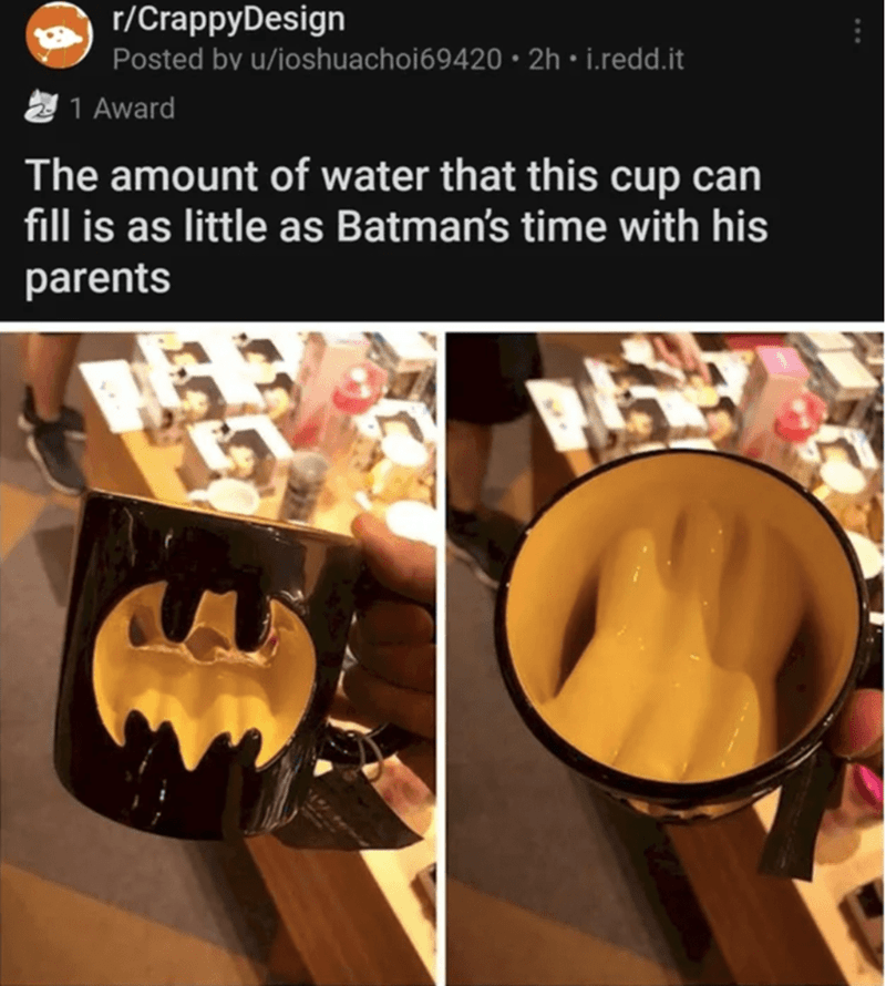 Product - r/CrappyDesign Posted by u/ioshuachoi69420 • 2h • i.redd.it 1 Award The amount of water that this cup can fill is as little as Batman's time with his parents