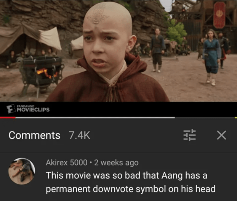 Product - FANDANGO MOVIECLIPS Comments 7.4K Akirex 5000 • 2 weeks ago This movie was so bad that Aang has a permanent downvote symbol on his head