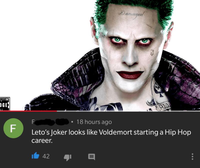 Eyebrow - Damagetl DGE F 18 hours ago F Leto's Joker looks like Voldemort starting a Hip Hop career. 42