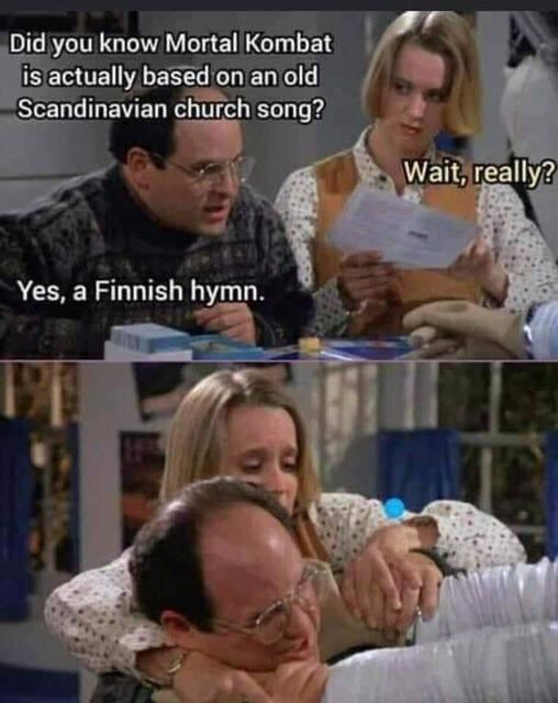 Face - Did you know Mortal Kombat is actually based on an old Scandinavian church song? Wait, really? Yes, a Finnish hymn.