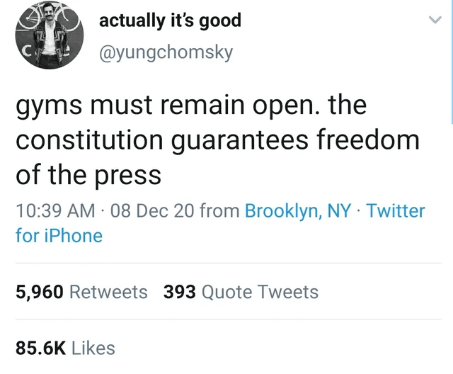 Font - actually it's good Co @yungchomsky gyms must remain open. the constitution guarantees freedom of the press 10:39 AM 08 Dec 20 from Brooklyn, NY · Twitter for iPhone 5,960 Retweets 393 Quote Tweets 85.6K Likes