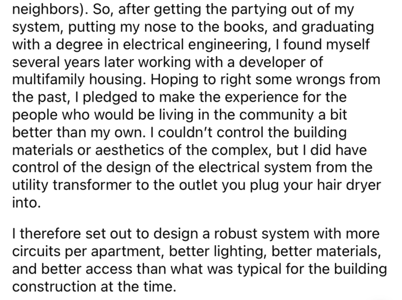 Font - neighbors). So, after getting the partying out of my system, putting my nose to the books, and graduating with a degree in electrical engineering, I found myself several years later working with a developer of multifamily housing. Hoping to right some wrongs from the past, I pledged to make the experience for the people who would be living in the community a bit better than my own. I couldn't control the building materials or aesthetics of the complex, but I did have control of the design