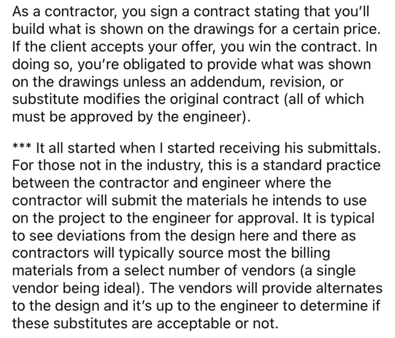 Font - As a contractor, you sign a contract stating that you'll build what is shown on the drawings for a certain price. If the client accepts your offer, you win the contract. In doing so, you're obligated to provide what was shown on the drawings unless an addendum, revision, or substitute modifies the original contract (all of which must be approved by the engineer). *** It all started when I started receiving his submittals. For those not in the industry, this is a standard practice between