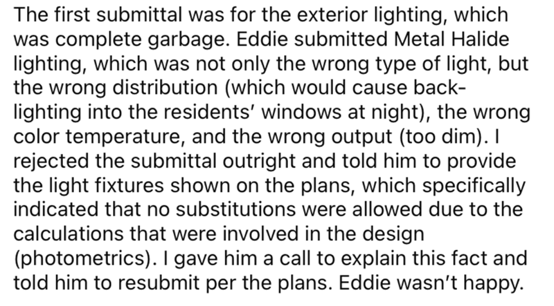 Font - The first submittal was for the exterior lighting, which was complete garbage. Eddie submitted Metal Halide lighting, which was not only the wrong type of light, but the wrong distribution (which would cause back- lighting into the residents' windows at night), the wrong color temperature, and the wrong output (too dim). I rejected the submittal outright and told him to provide the light fixtures shown on the plans, which specifically indicated that no substitutions were allowed due to th