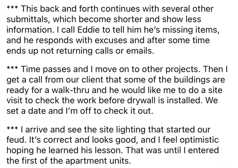 Font - *** This back and forth continues with several other submittals, which become shorter and show less information. I call Eddie to tell him he's missing items, and he responds with excuses and after some time ends up not returning calls or emails. *** Time passes and I move on to other projects. Then I get a call from our client that some of the buildings are ready for a walk-thru and he would like me to do a site visit to check the work before drywall is installed. We set a date and I'm of