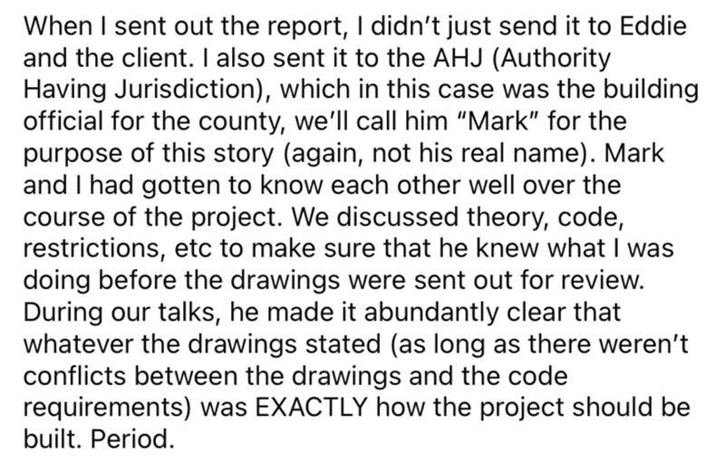 """Font - When I sent out the report, I didn't just send it to Eddie and the client. I also sent it to the AHJ (Authority Having Jurisdiction), which in this case was the building official for the county, we'll call him """"Mark"""" for the purpose of this story (again, not his real name). Mark and I had gotten to know each other well over the course of the project. We discussed theory, code, restrictions, etc to make sure that he knew what I was doing before the drawings were sent out for review. During"""