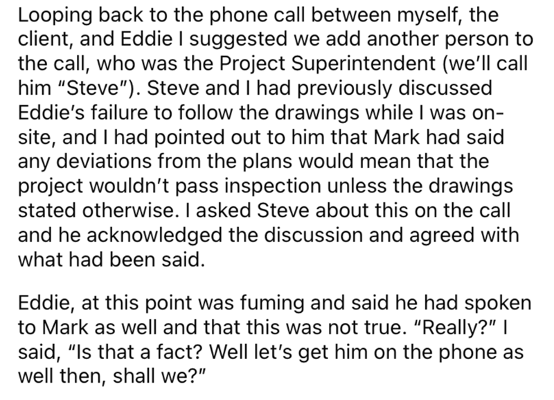 """Font - Looping back to the phone call between myself, the client, and Eddie I suggested we add another person to the call, who was the Project Superintendent (we'll call him """"Steve""""). Steve and I had previously discussed Eddie's failure to follow the drawings while I was on- site, and I had pointed out to him that Mark had said any deviations from the plans would mean that the project wouldn't pass inspection unless the drawings stated otherwise. I asked Steve about this on the call and he ackno"""
