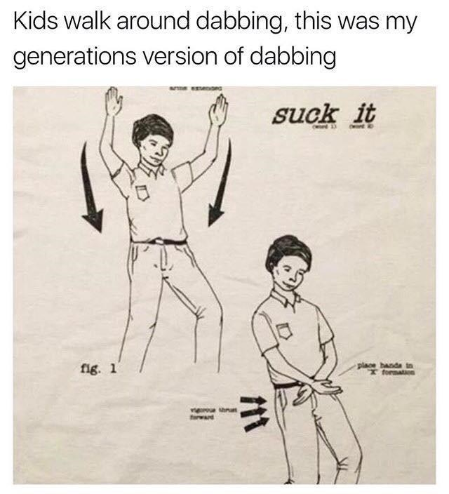 Hand - Kids walk around dabbing, this was my generations version of dabbing suck it OHont o fig. 1 place banda in I formation frward