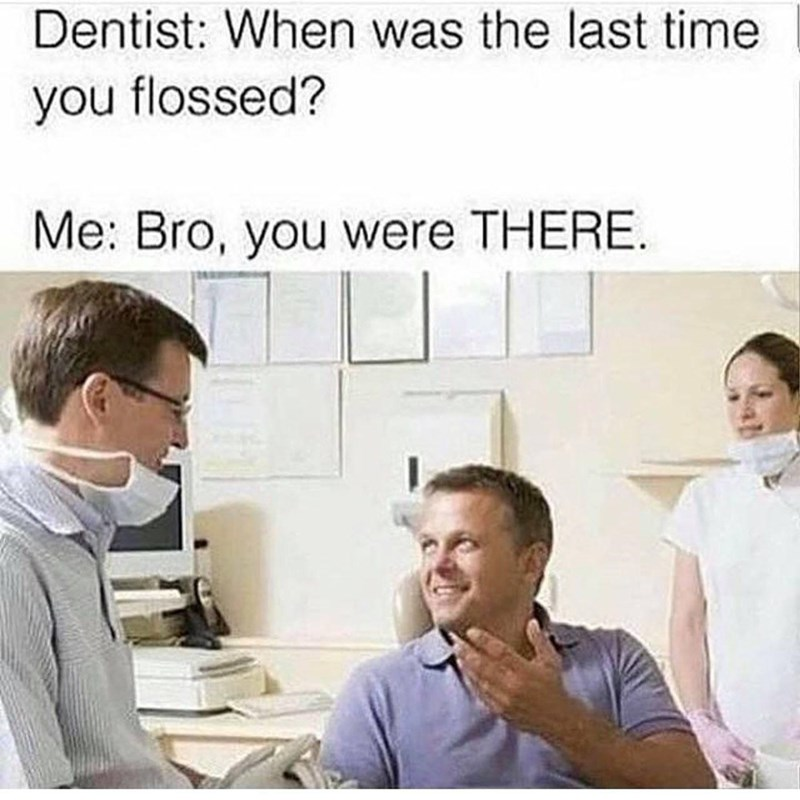 Forehead - Dentist: When was the last time you flossed? Me: Bro, you were THERE.