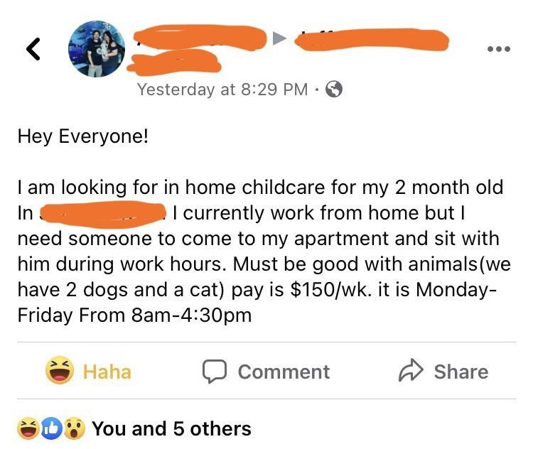 Product - Yesterday at 8:29 PM · O Hey Everyone! I am looking for in home childcare for my 2 month old In I currently work from home but I need someone to come to my apartment and sit with him during work hours. Must be good with animals (we have 2 dogs and a cat) pay is $150/wk. it is Monday- Friday From 8am-4:30pm Haha Comment Share You and 5 others