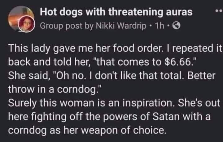 """Font - Hot dogs with threatening auras Group post by Nikki Wardrip • 1h · O This lady gave me her food order. I repeated it back and told her, """"that comes to $6.66."""" She said, """"Oh no. I don't like that total. Better throw in a corndog."""" Surely this woman is an inspiration. She's out here fighting off the powers of Satan with a corndog as her weapon of choice."""