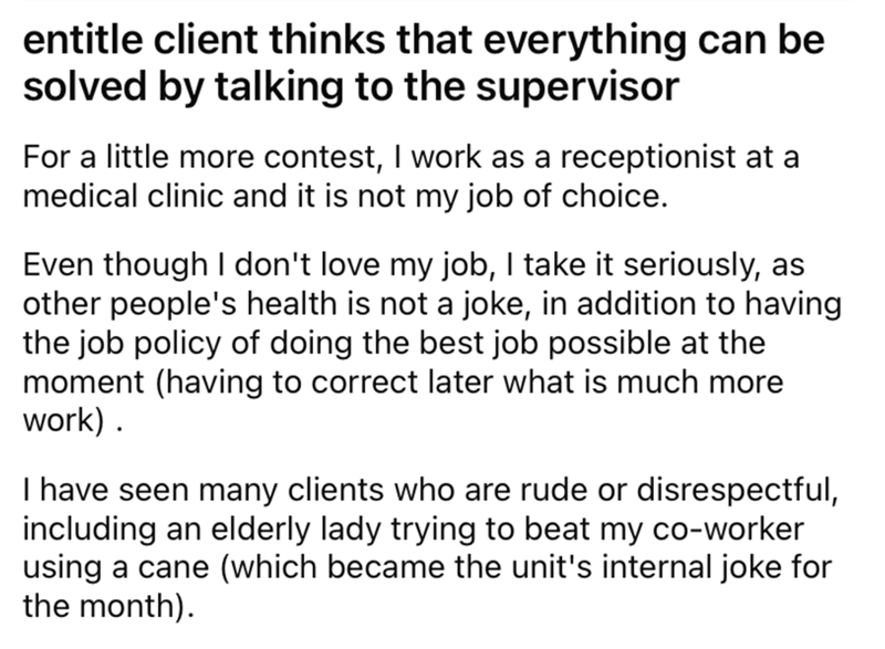 Font - entitle client thinks that everything can be solved by talking to the supervisor For a little more contest, I work as a receptionist at a medical clinic and it is not my job of choice. Even though I don't love my job, I take it seriously, as other people's health is not a joke, in addition to having the job policy of doing the best job possible at the moment (having to correct later what is much more work) . I have seen many clients who are rude or disrespectful, including an elderly lady