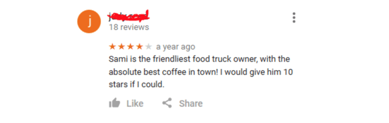 Rectangle - 18 reviews ★★* a year ago Sami is the friendliest food truck owner, with the absolute best coffee in town! I would give him 10 stars if I could. It Like < Share ...