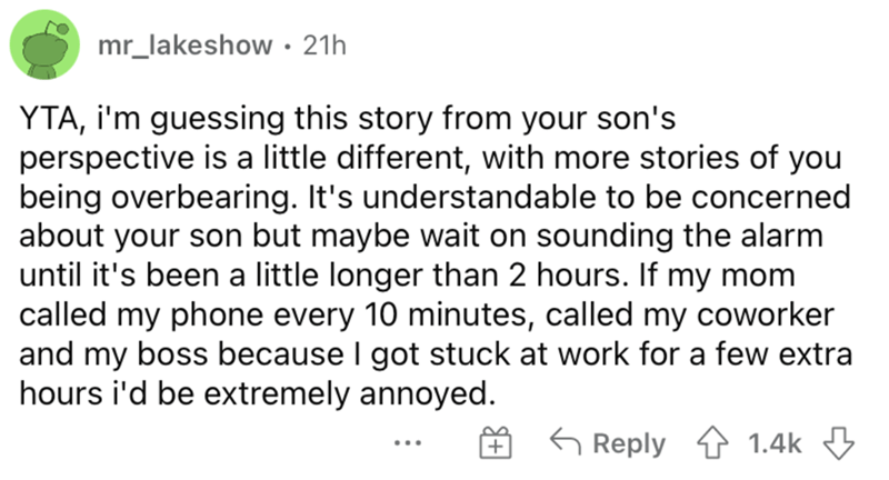 Font - mr_lakeshow • 21h YTA, i'm guessing this story from your son's perspective is a little different, with more stories of you being overbearing. It's understandable to be concerned about your son but maybe wait on sounding the alarm until it's been a little longer than 2 hours. If my mom called my phone every 10 minutes, called my coworker and my boss because I got stuck at work for a few extra hours i'd be extremely annoyed. O 6 Reply ↑ 1.4k 3 ...