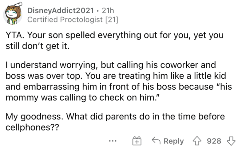 """Font - DisneyAddict2021 · 21h Certified Proctologist [21] YTA. Your son spelled everything out for you, yet you still don't get it. I understand worrying, but calling his coworker and boss was over top. You are treating him like a little kid and embarrassing him in front of his boss because """"his mommy was calling to check on him."""" My goodness. What did parents do in the time before cellphones?? G Reply 928 ..."""