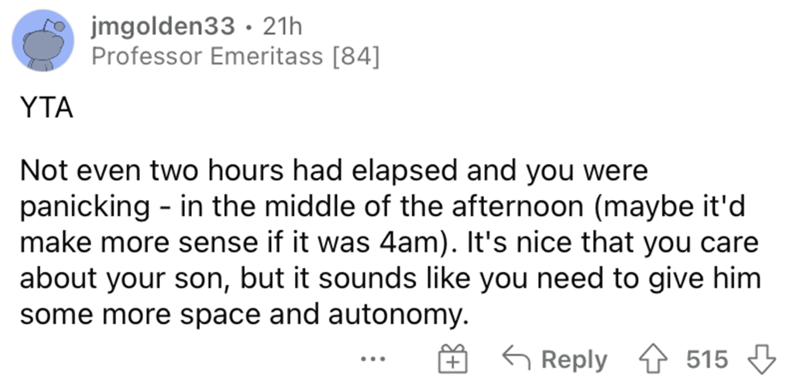 Font - jmgolden33 · 21h Professor Emeritass [84] YTA Not even two hours had elapsed and you were panicking - in the middle of the afternoon (maybe it'd make more sense if it was 4am). It's nice that you care about your son, but it sounds like you need to give him some more space and autonomy. G Reply 515 +