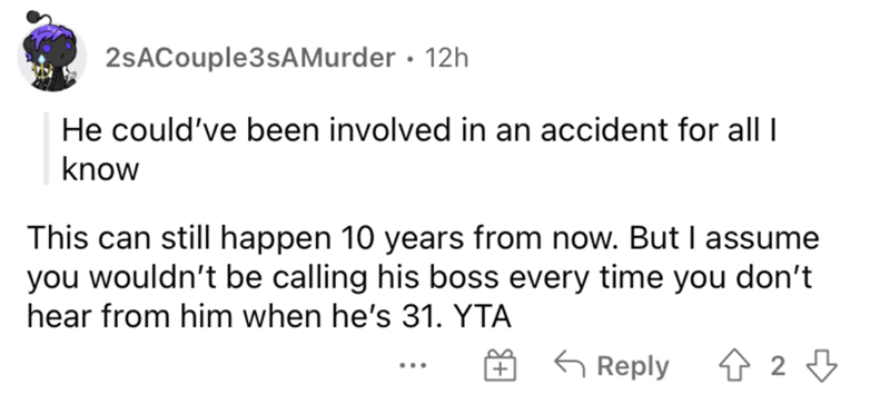 Font - 2sACouple3sAMurder · 12h He could've been involved in an accident for all I know This can still happen 10 years from now. But I assume you wouldn't be calling his boss every time you don't hear from him when he's 31. YTA G Reply ...