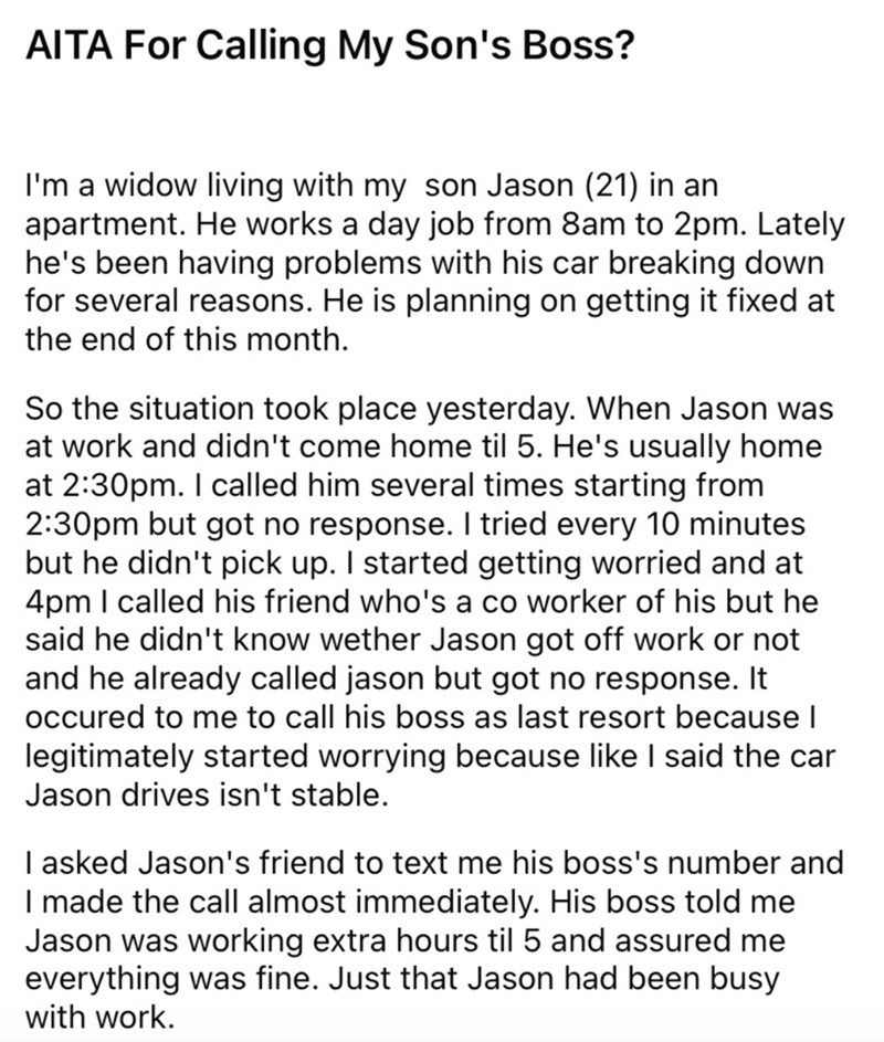 Font - AITA For Calling My Son's Boss? I'm a widow living with my son Jason (21) in an apartment. He works a day job from 8am to 2pm. Lately he's been having problems with his car breaking down for several reasons. He is planning on getting it fixed at the end of this month. So the situation took place yesterday. When Jason was at work and didn't come home til 5. He's usually home at 2:30pm. I called him several times starting from 2:30pm but got no response. I tried every 10 minutes but he didn