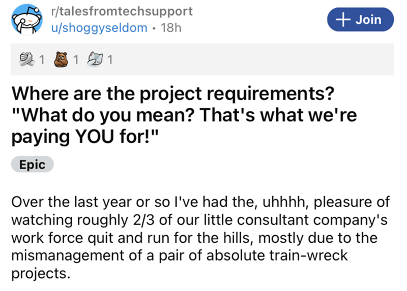 """Font - r/talesfromtechsupport u/shoggyseldom · 18h + Join 1 1 1 Where are the project requirements? """"What do you mean? That's what we're paying YOU for!"""" Epic Over the last year or so l've had the, uhhhh, pleasure of watching roughly 2/3 of our little consultant company's work force quit and run for the hills, mostly due to the mismanagement of a pair of absolute train-wreck projects."""