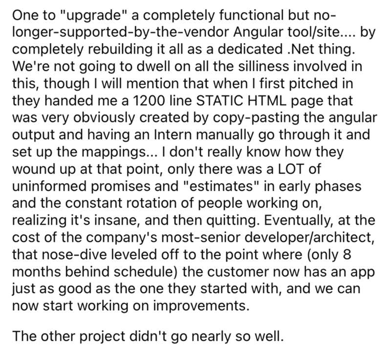 """Font - One to """"upgrade"""" a completely functional but no- longer-supported-by-the-vendor Angular tool/site.. by completely rebuilding it all as a dedicated .Net thing. We're not going to dwell on all the silliness involved in this, though I will mention that when I first pitched in they handed me a 1200 line STATIC HTML page that was very obviously created by copy-pasting the angular output and having an Intern manually go through it and set up the mappings... I don't really know how they wound up"""