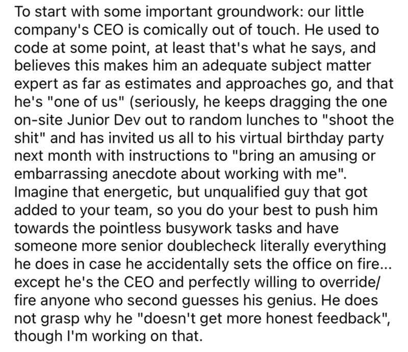 """Font - To start with some important groundwork: our little company's CEO is comically out of touch. He used to code at some point, at least that's what he says, and believes this makes him an adequate subject matter expert as far as estimates and approaches go, and that he's """"one of us"""" (seriously, he keeps dragging the one on-site Junior Dev out to random lunches to """"shoot the shit"""" and has invited us all to his virtual birthday party next month with instructions to """"bring an amusing or embarra"""