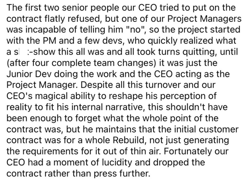 """Font - The first two senior people our CEO tried to put on the contract flatly refused, but one of our Project Managers was incapable of telling him """"no"""", so the project started with the PM and a few devs, who quickly realized what a s :-show this all was and all took turns quitting, until (after four complete team changes) it was just the Junior Dev doing the work and the CEO acting as the Project Manager. Despite all this turnover and our CEO's magical ability to reshape his perception of real"""