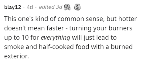 Font - blay12 - 4d · edited 3d O This one's kind of common sense, but hotter doesn't mean faster - turning your burners up to 10 for everything will just lead to smoke and half-cooked food with a burned exterior.