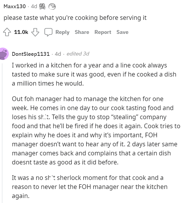 """Font - Maxx130 · 4d please taste what you're cooking before serving it 11.0k LJ Reply Share Report Save DontSleep1131 · 4d · edited 3d I worked in a kitchen for a year and a line cook always tasted to make sure it was good, even if he cooked a dish a million times he would. Out foh manager had to manage the kitchen for one week. He comes in one day to our cook tasting food and loses his sh.t. Tells the guy to stop """"stealing"""" company food and that he'll be fired if he does it again. Cook tries to"""