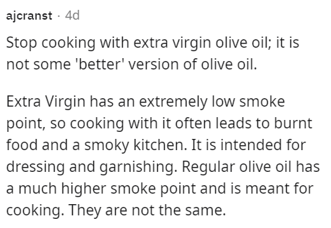 Font - ajcranst · 4d Stop cooking with extra virgin olive oil; it is not some 'better' version of olive oil. Extra Virgin has an extremely low smoke point, so cooking with it often leads to burnt food and a smoky kitchen. It is intended for dressing and garnishing. Regular olive oil has a much higher smoke point and is meant for cooking. They are not the same.