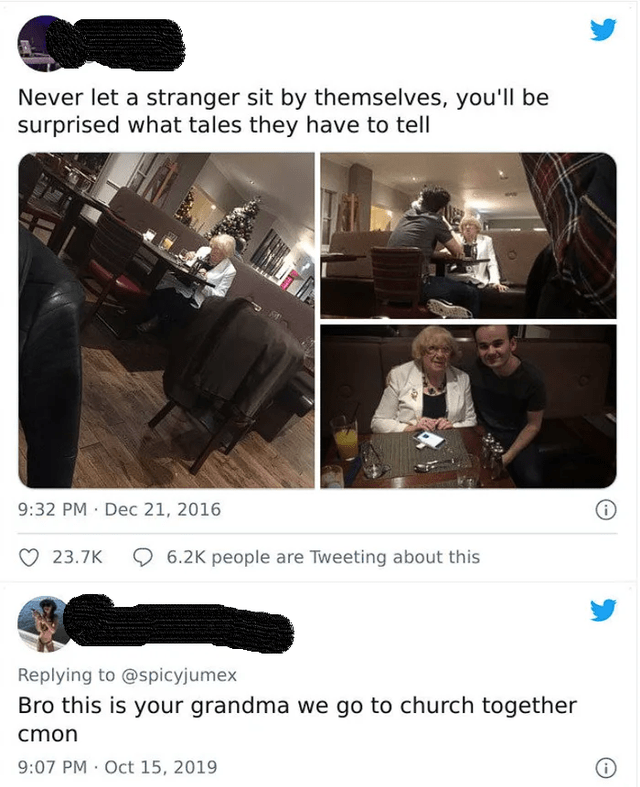 Musical instrument - Never let a stranger sit by themselves, you'll be surprised what tales they have to tell 9:32 PM · Dec 21, 2016 23.7K O 6.2K people are Tweeting about this Replying to @spicyjumex Bro this is your grandma we go to church together cmon 9:07 PM · Oct 15, 2019
