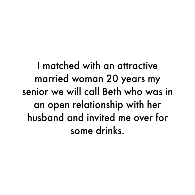 Font - I matched with an attractive married woman 20 years my senior we will call Beth who was in an open relationship with her husband and invited me over for some drinks.