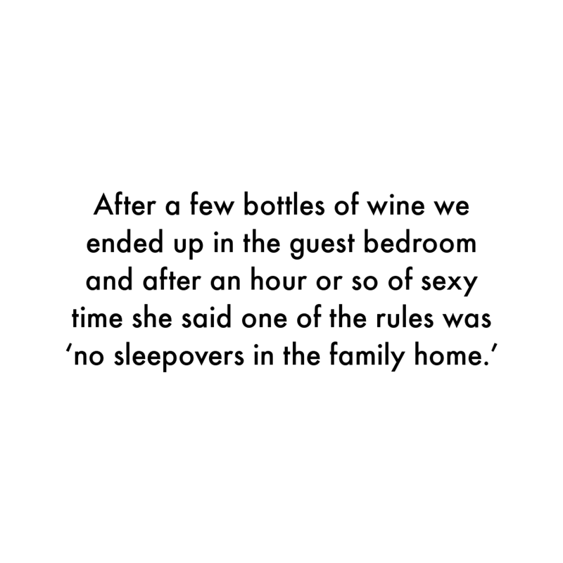 Font - After a few bottles of wine we ended up in the guest bedroom and after an hour or so of sexy time she said one of the rules was 'no sleepovers in the family home.'