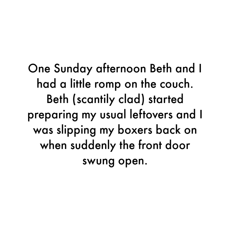 Font - One Sunday afternoon Beth and I had a little romp on the couch. Beth (scantily clad) started preparing my usual leftovers and I was slipping my boxers back on when suddenly the front door swung open.