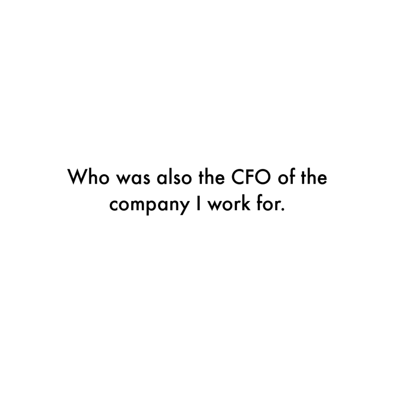 Font - Who was also the CFO of the company I work for.