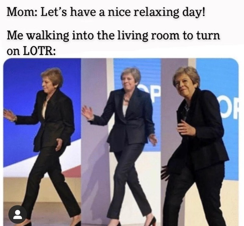 Suit trousers - Mom: Let's have a nice relaxing day! Me walking into the living room to turn on LOTR: OR