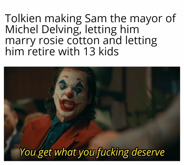 Smile - Tolkien making Sam the mayor of Michel Delving, letting him marry rosie cotton and letting him retire with 13 kids You get what you fucking deserve