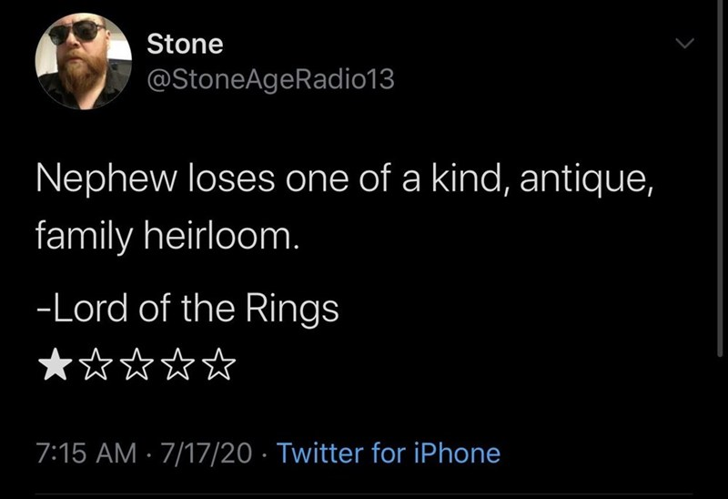 Font - Stone @StoneAgeRadio13 Nephew loses one of a kind, antique, family heirloom. -Lord of the Rings **☆☆☆ 7:15 AM · 7/17/20 · Twitter for iPhone