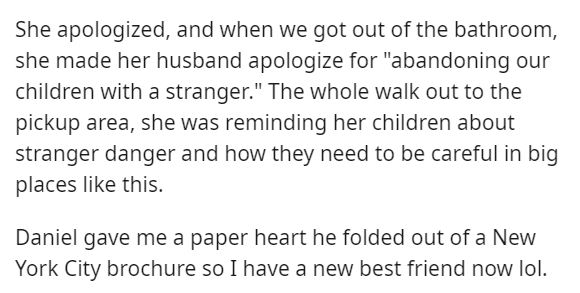 """Font - She apologized, and when we got out of the bathroom, she made her husband apologize for """"abandoning our children with a stranger."""" The whole walk out to the pickup area, she was reminding her children about stranger danger and how they need to be careful in big places like this. Daniel gave me a paper heart he folded out of a New York City brochure so I have a new best friend now lol."""