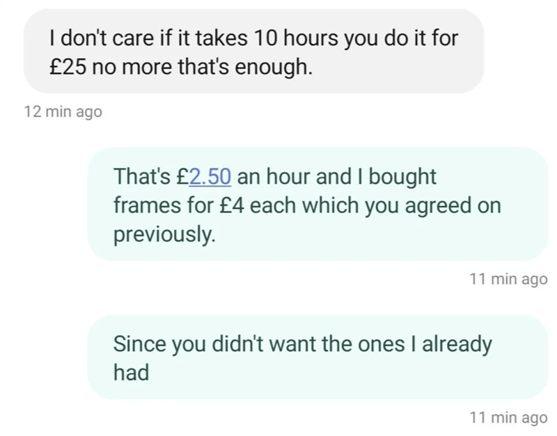 Font - I don't care if it takes 10 hours you do it for £25 no more that's enough. 12 min ago That's £2.50 an hour and I bought frames for £4 each which you agreed on previously. 11 min ago Since you didn't want the ones I already had 11 min ago